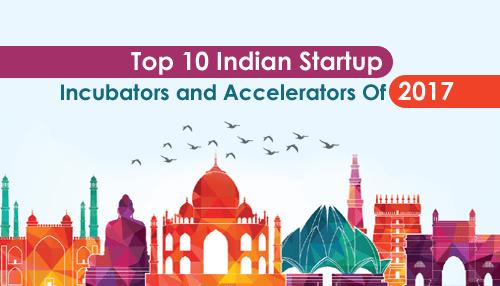 Top 10 Indian Startup Incubators and Accelerators Of 2017