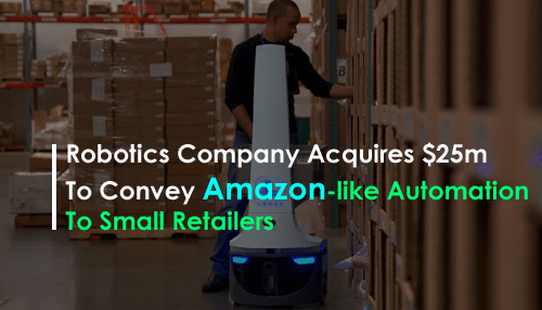 Robotics Company Acquires $25M To Convey Amazon-like Automation To Small Retailers