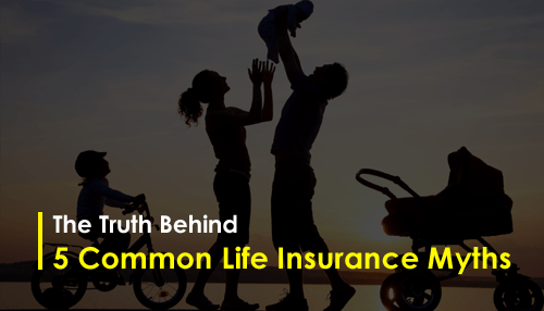 The Truth Behind 5 Common Life Insurance Myths