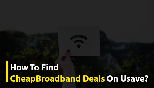 How To Find Cheap Broadband Deals On Usave?