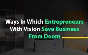Ways In Which Entrepreneurs With Vision Save Business From Doom
