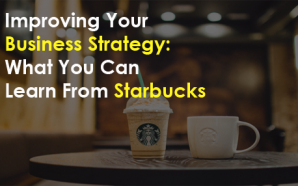 Improving Your Business Strategy: What You Can Learn From Starbucks