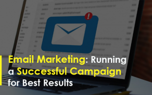 Email Marketing: Running a Successful Campaign for Best Results